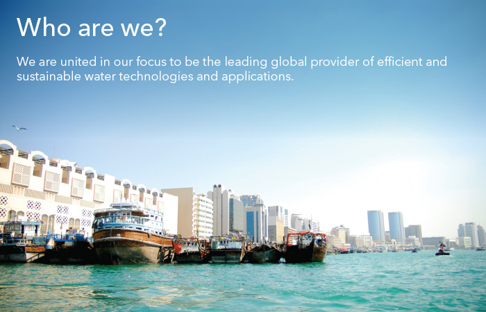 Who are we? We are united in our focus to be the leading global provider of efficient and sustainable water technologies and applications.